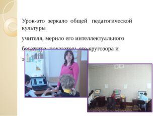 Урок-это зеркало общей педагогической культуры учителя, мерило его инте