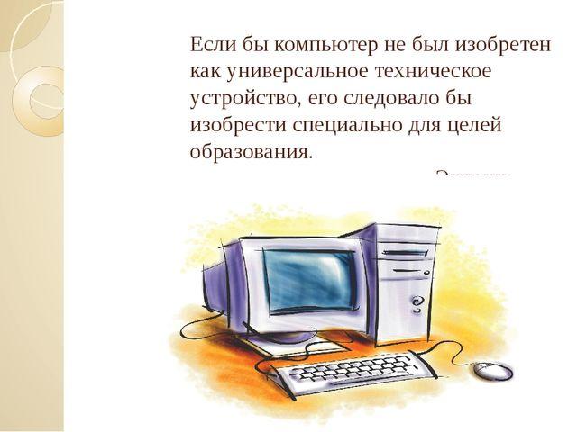 Если бы компьютер не был изобретен как универсальное техническое устройство,...