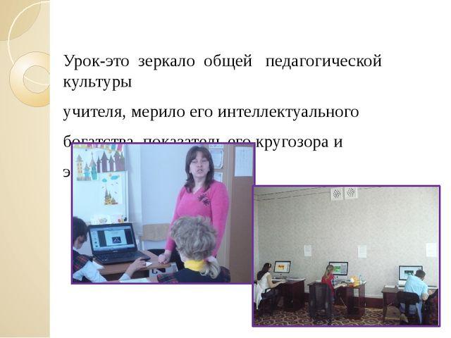 Урок-это зеркало общей педагогической культуры учителя, мерило его инте...