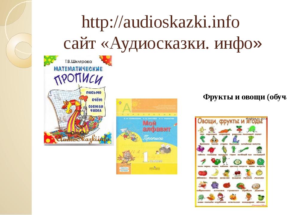 http://audioskazki.info сайт «Аудиосказки. инфо» Фрукты и овощи (обучающее ви...