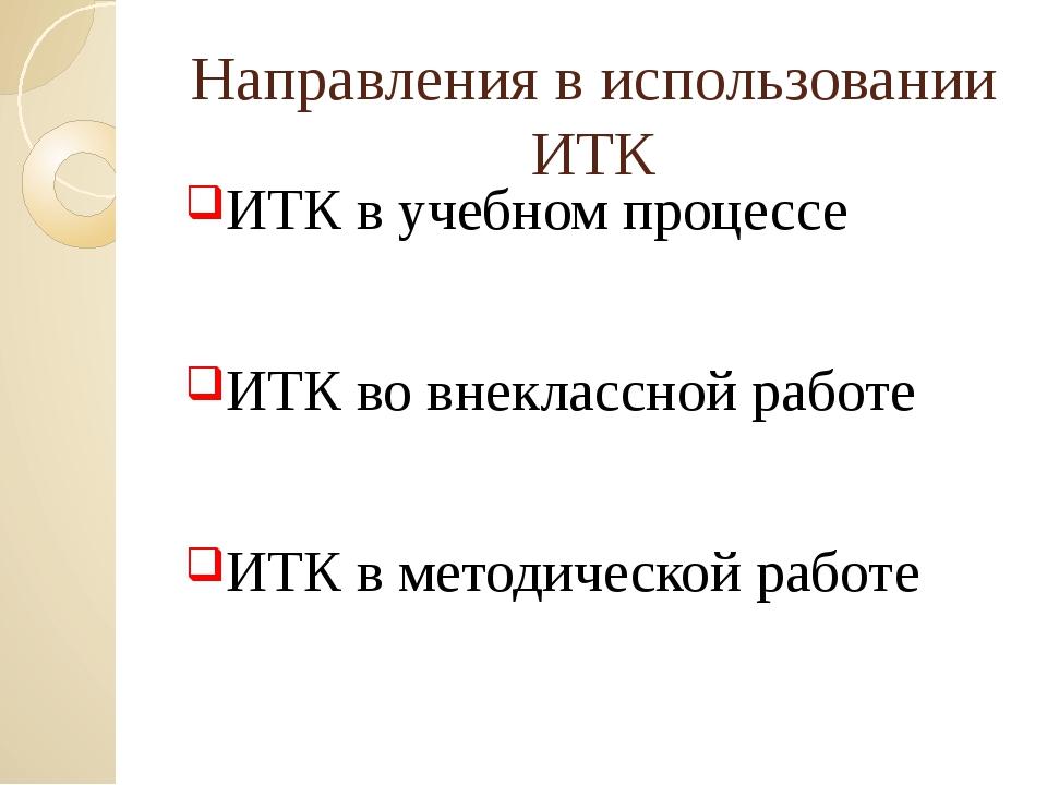 Направления в использовании ИТК ИТК в учебном процессе ИТК во внеклассной раб...