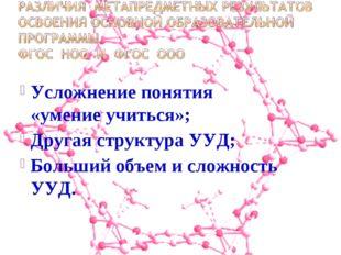 Усложнение понятия «умение учиться»; Другая структура УУД; Больший объем и с
