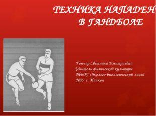 ТЕХНИКА НАПАДЕНИЯ В ГАНДБОЛЕ Гончар Светлана Дмитриевна Учитель физической ку
