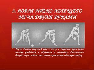 3. ЛОВЛЯ НИЗКО ЛЕТЯЩЕГО МЯЧА ДВУМЯ РУКАМИ Игрок делает широкий шаг к мячу и о