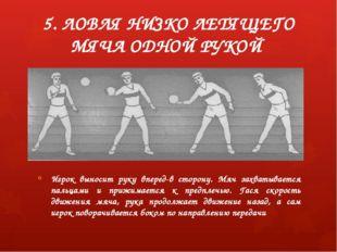 5. ЛОВЛЯ НИЗКО ЛЕТЯЩЕГО МЯЧА ОДНОЙ РУКОЙ Игрок выносит руку вперед-в сторону.
