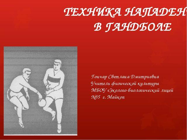 ТЕХНИКА НАПАДЕНИЯ В ГАНДБОЛЕ Гончар Светлана Дмитриевна Учитель физической ку...
