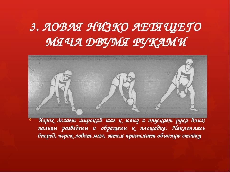 3. ЛОВЛЯ НИЗКО ЛЕТЯЩЕГО МЯЧА ДВУМЯ РУКАМИ Игрок делает широкий шаг к мячу и о...