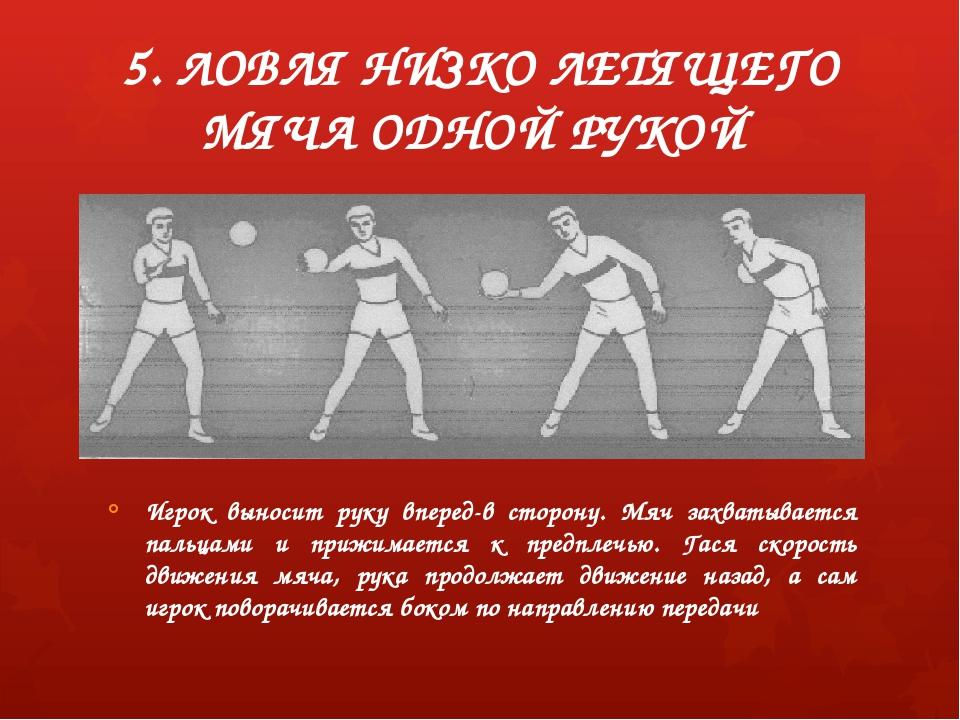 5. ЛОВЛЯ НИЗКО ЛЕТЯЩЕГО МЯЧА ОДНОЙ РУКОЙ Игрок выносит руку вперед-в сторону....