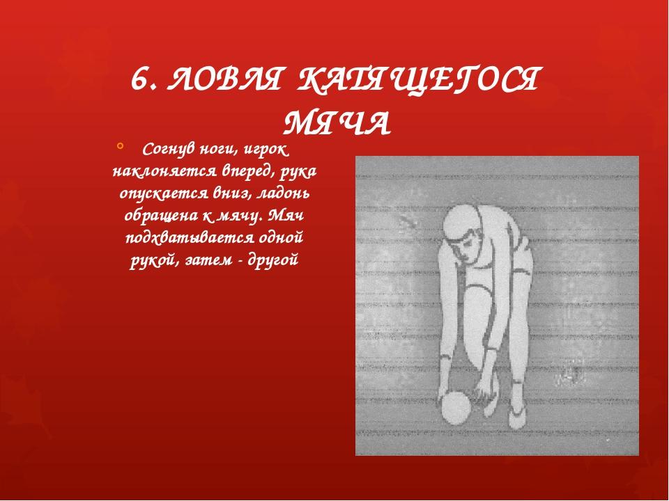6. ЛОВЛЯ КАТЯЩЕГОСЯ МЯЧА Согнув ноги, игрок наклоняется вперед, рука опускает...