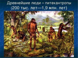 Древнейшие люди – питекантропы (200 тыс. лет—1,9 млн. лет)