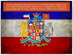ПАНСЛАВЯНИЗМ ПРЕДПОЛАГАЛ УСТАНОВЛЕНИЕ ЛИДЕРСТВА РОССИЙСКОЙ ИМПЕРИИ СРЕДИ ВСЕХ