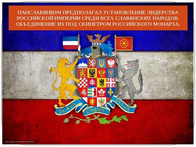 ПАНСЛАВЯНИЗМ ПРЕДПОЛАГАЛ УСТАНОВЛЕНИЕ ЛИДЕРСТВА РОССИЙСКОЙ ИМПЕРИИ СРЕДИ ВСЕХ...