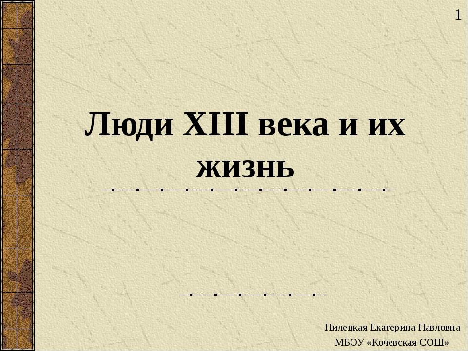 Люди XIII века и их жизнь Пилецкая Екатерина Павловна МБОУ «Кочевская СОШ» 1