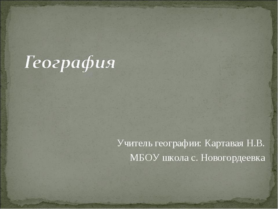 Учитель географии: Картавая Н.В. МБОУ школа с. Новогордеевка