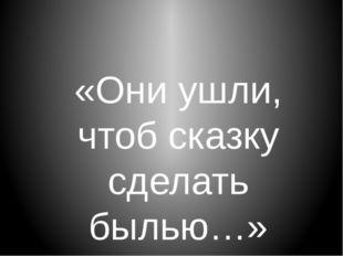 «Они ушли, чтоб сказку сделать былью…»