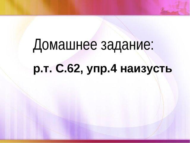 Домашнее задание: р.т. С.62, упр.4 наизусть