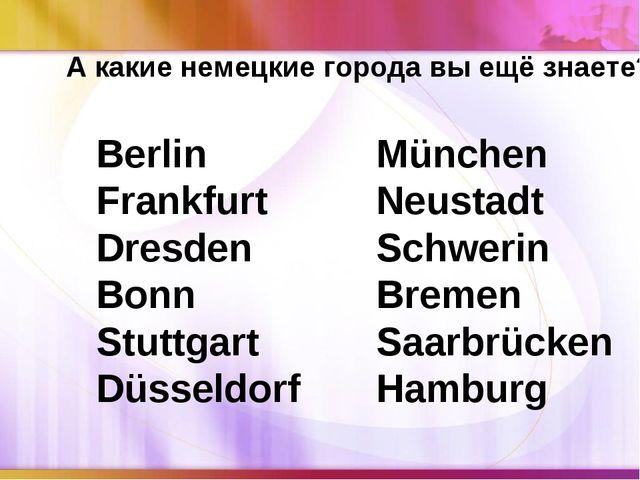 А какие немецкие города вы ещё знаете? Berlin Frankfurt Dresden Bonn Stuttgar...
