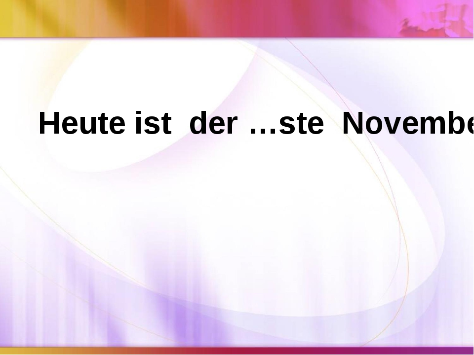 Heute ist der …ste November.