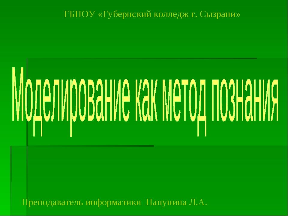 ГБПОУ «Губернский колледж г. Сызрани» Преподаватель информатики Папунина Л.А.