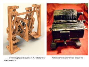 Стопоходящая машина П.Л.Чебышева Автоматическая счётная машинка – арифмометр.