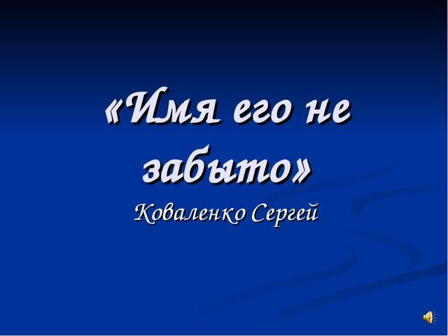 «Имя его не забыто» Коваленко Сергей