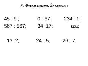 3. Выполнить деление : 45 : 9 ; 0 : 67; 234 : 1; 567 : 567; 34 :17; а:а; 13 :