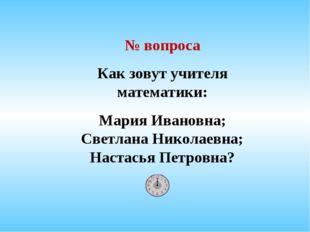 № вопроса Как зовут учителя математики: Мария Ивановна; Светлана Николаевна;
