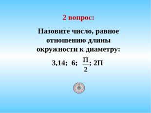 2 вопрос: Назовите число, равное отношению длины окружности к диаметру: 3,14;