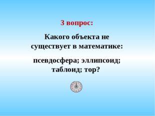 3 вопрос: Какого объекта не существует в математике: псевдосфера; эллипсоид;