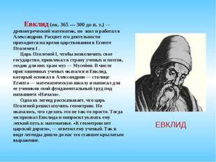 ЕВКЛИД Евклид (ок. 365 — 300 до н. э.) — древнегреческий математик, но жил и