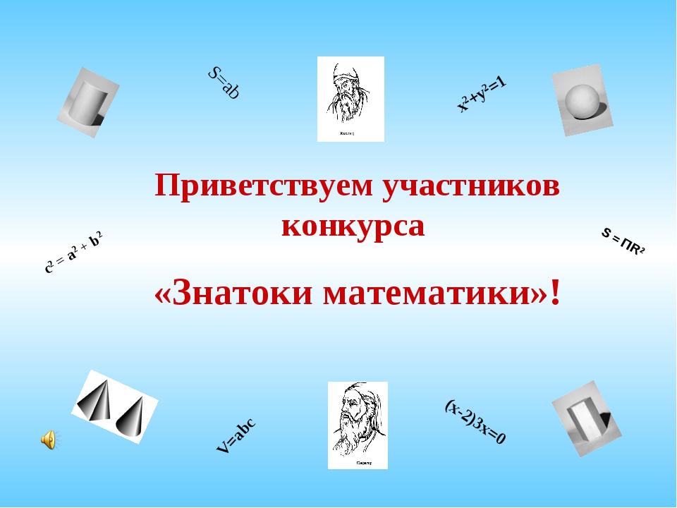 Приветствуем участников конкурса «Знатоки математики»! S = ПR2 c2 = a2 + b2 S...