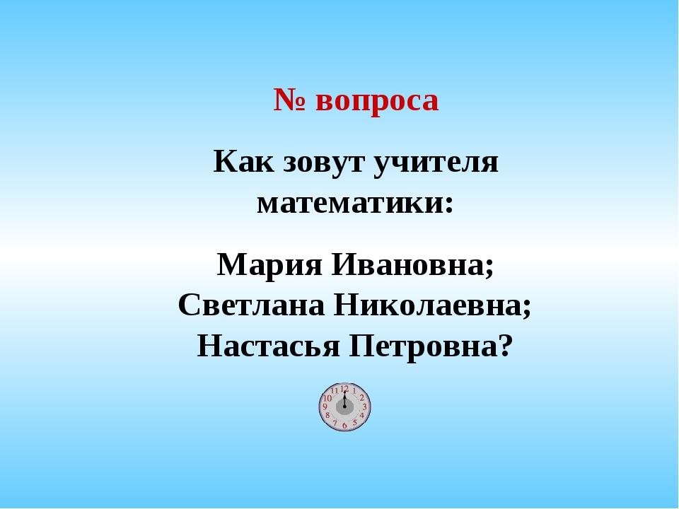 № вопроса Как зовут учителя математики: Мария Ивановна; Светлана Николаевна;...