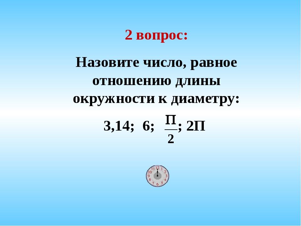 2 вопрос: Назовите число, равное отношению длины окружности к диаметру: 3,14;...