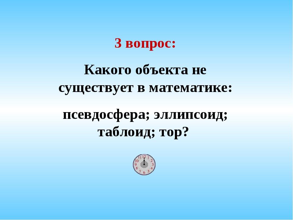 3 вопрос: Какого объекта не существует в математике: псевдосфера; эллипсоид;...