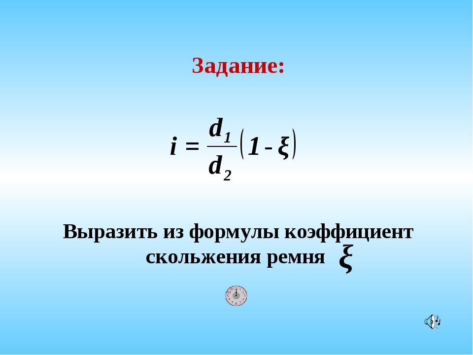 Выразить из формулы коэффициент скольжения ремня Задание:
