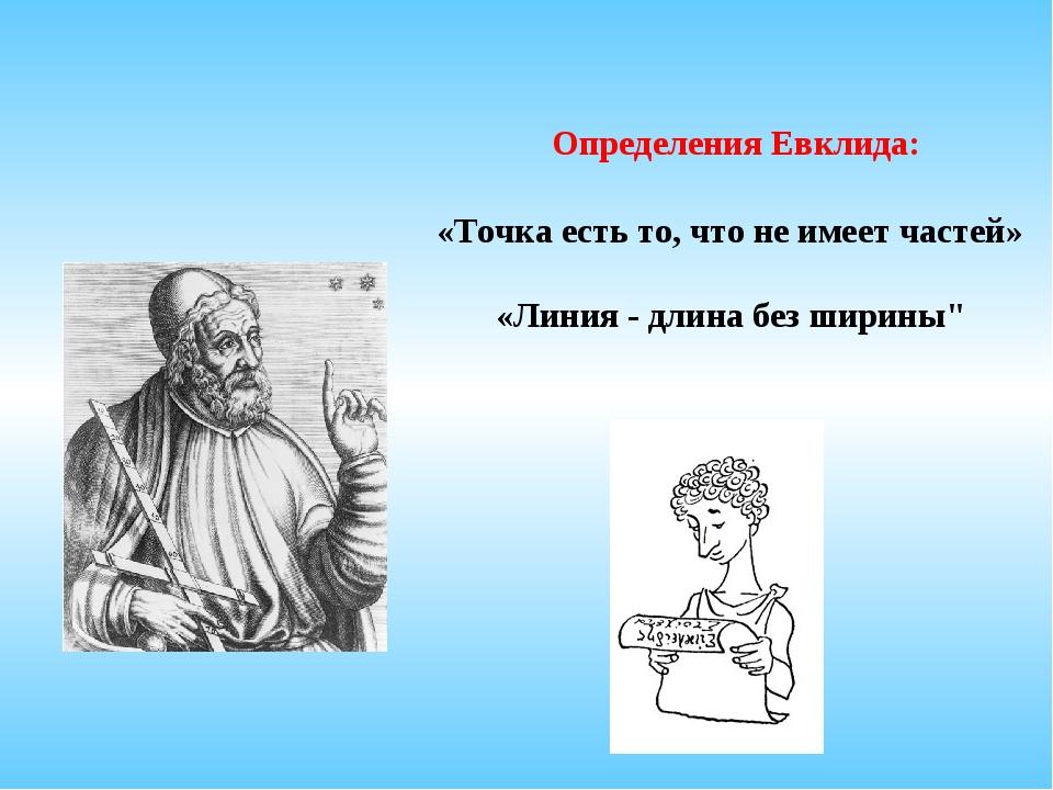 Определения Евклида: «Точка есть то, что не имеет частей» «Линия - длина без...