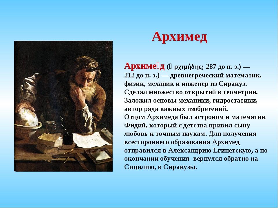 Архимед Архиме́д (Ἀρχιμήδης; 287дон.э.)— 212дон.э.)— древнегреческий...