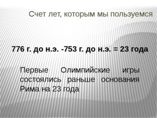 Счет лет, которым мы пользуемся 776 г. до н.э. -753 г. до н.э. = 23 года Перв