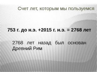 Счет лет, которым мы пользуемся 753 г. до н.э. +2015 г. н.э. = 2768 лет 2768