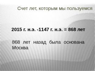 Счет лет, которым мы пользуемся 2015 г. н.э. -1147 г. н.э. = 868 лет 868 лет
