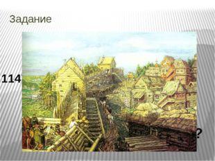 Задание Правильный ответ 1147 год – основание Москвы К какому веку относится