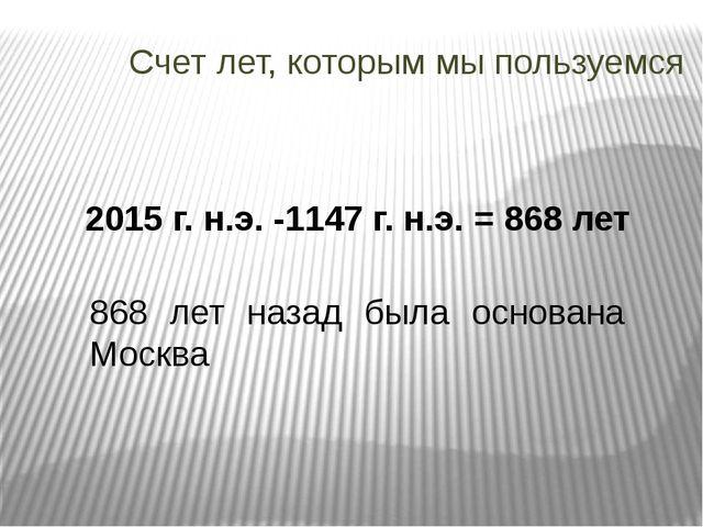Счет лет, которым мы пользуемся 2015 г. н.э. -1147 г. н.э. = 868 лет 868 лет...