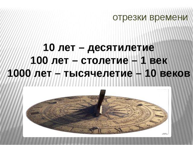 отрезки времени 10 лет – десятилетие 100 лет – столетие – 1 век 1000 лет – ты...