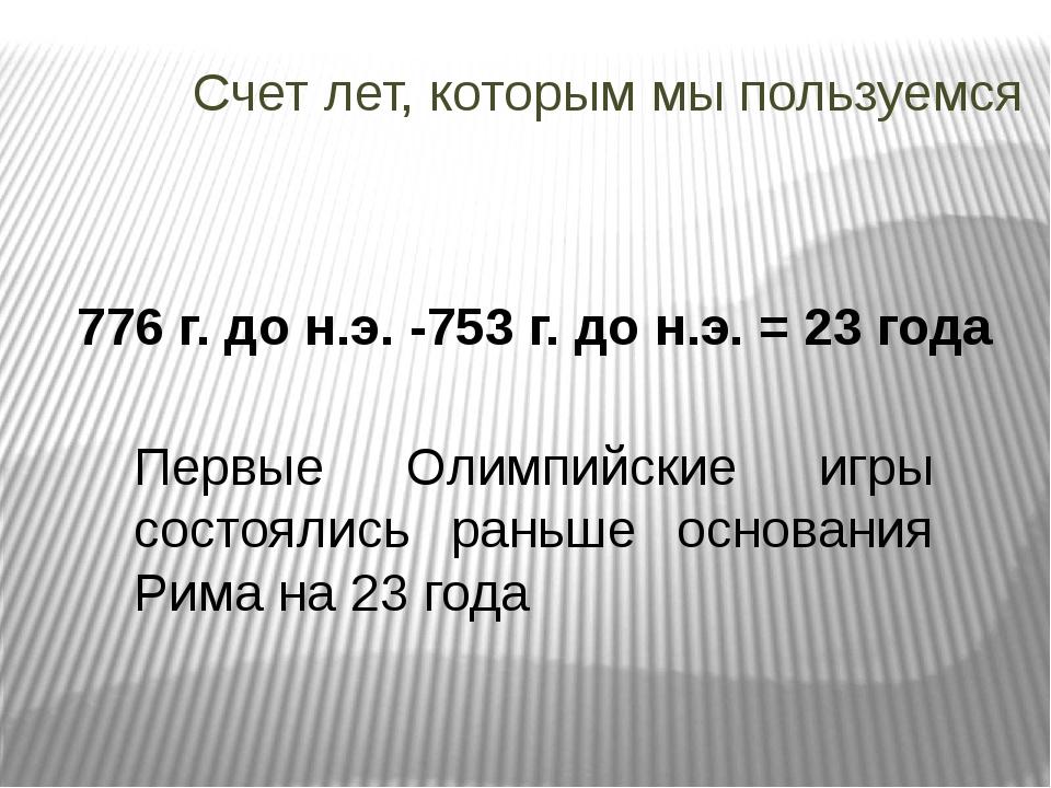 Счет лет, которым мы пользуемся 776 г. до н.э. -753 г. до н.э. = 23 года Перв...