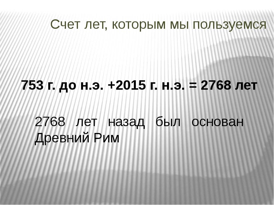 Счет лет, которым мы пользуемся 753 г. до н.э. +2015 г. н.э. = 2768 лет 2768...