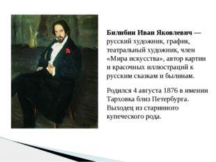 Билибин Иван Яковлевич — русский художник, график, театральный художник, член