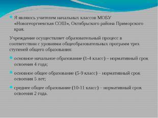 Я являюсь учителем начальных классов МОБУ «Новогеоргиевская СОШ», Октябрьско