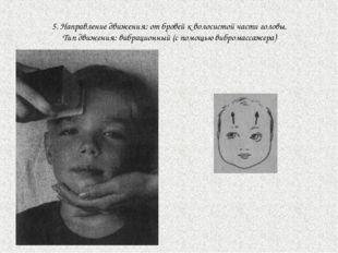 5. Направление движения: от бровей к волосистой части головы. Тип движения: в