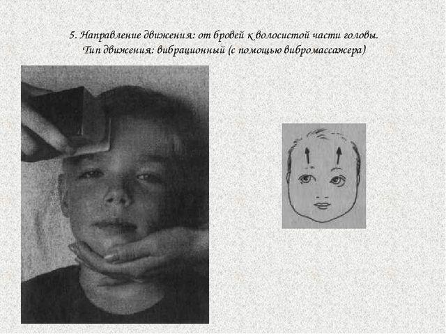 5. Направление движения: от бровей к волосистой части головы. Тип движения: в...