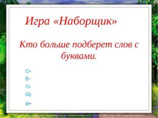 Игра «Наборщик» Кто больше подберет слов с буквами. О- В- О- Щ- И- Лазарева Л